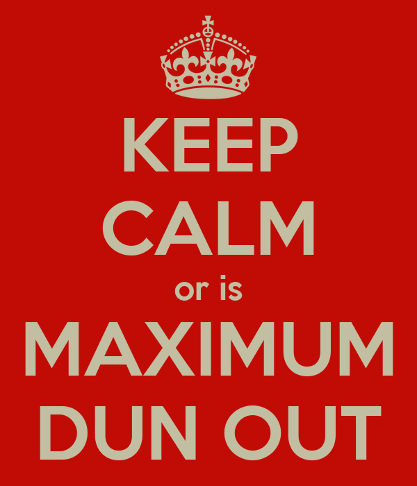KEEP CALM or is MAXIMUM DUN OUT