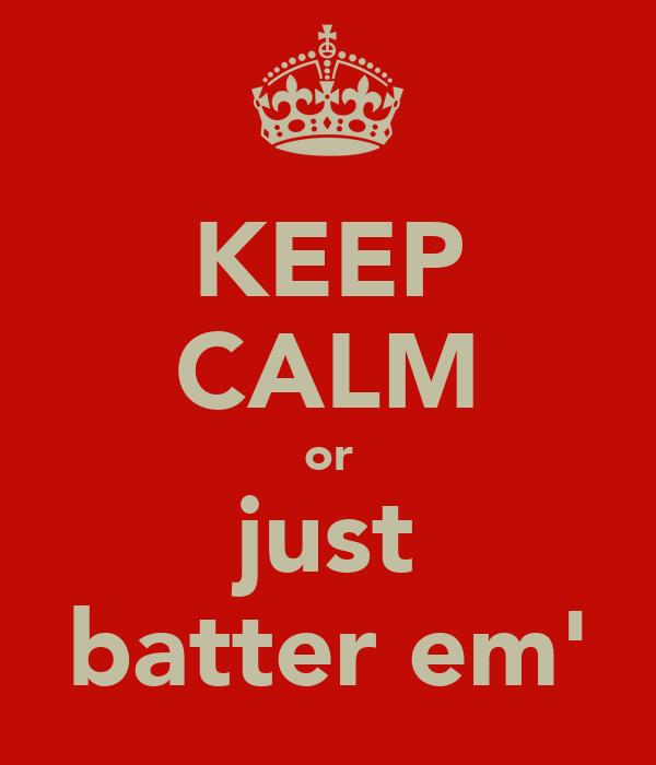 KEEP CALM or just batter em'