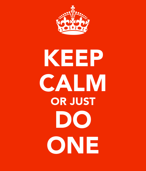 KEEP CALM OR JUST DO ONE