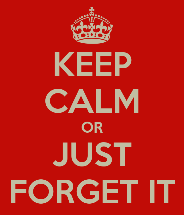 KEEP CALM OR JUST FORGET IT