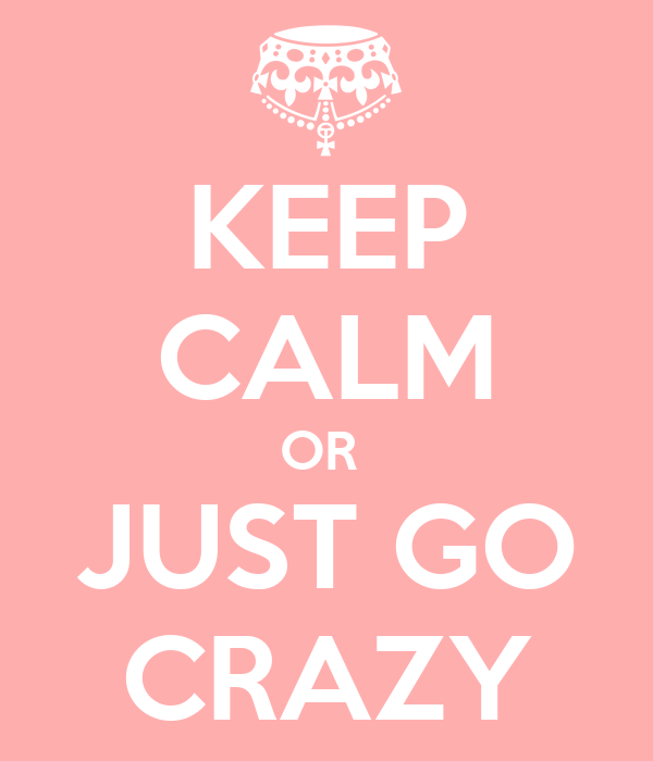KEEP CALM OR  JUST GO CRAZY