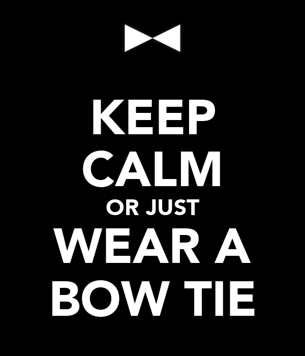 KEEP CALM OR JUST WEAR A BOW TIE