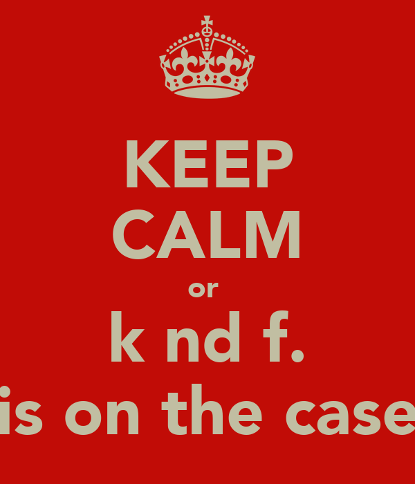 KEEP CALM or  k nd f. is on the case