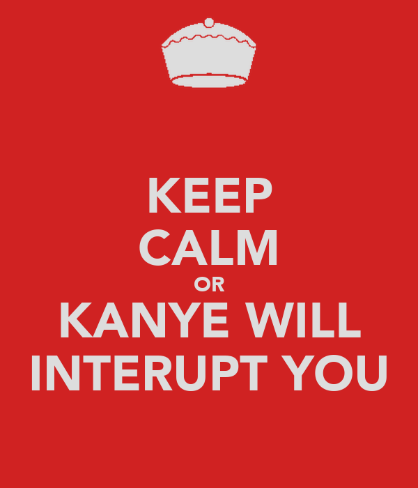 KEEP CALM OR KANYE WILL INTERUPT YOU