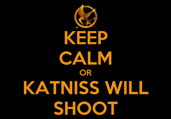 KEEP CALM OR KATNISS WILL SHOOT