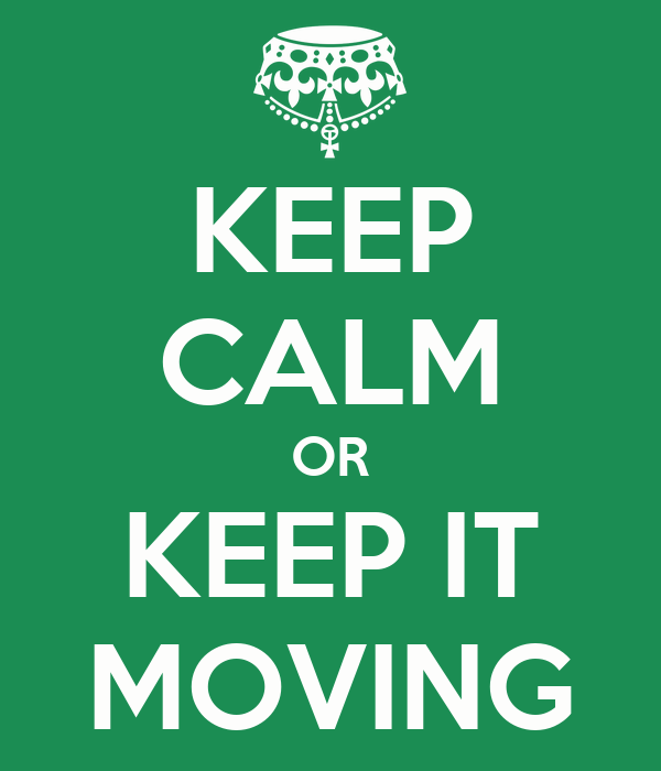 KEEP CALM OR KEEP IT MOVING