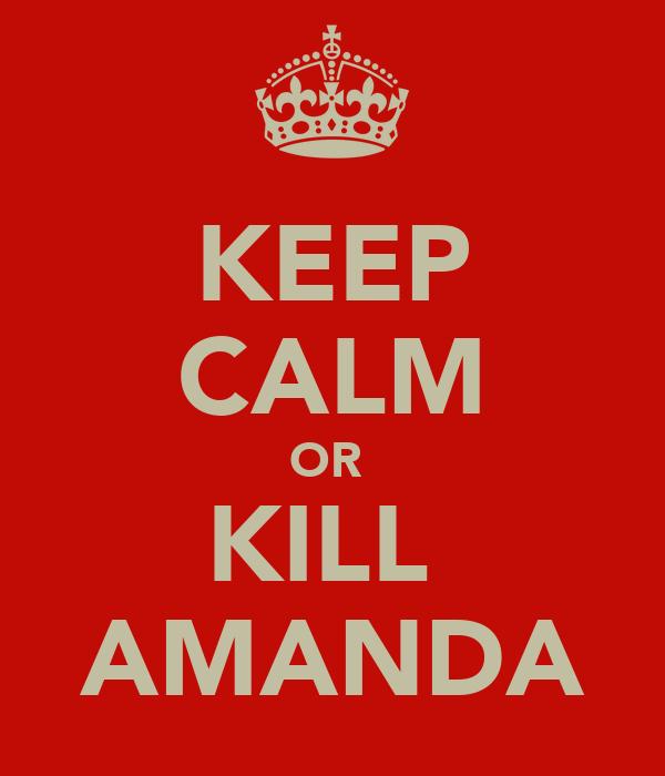 KEEP CALM OR  KILL  AMANDA