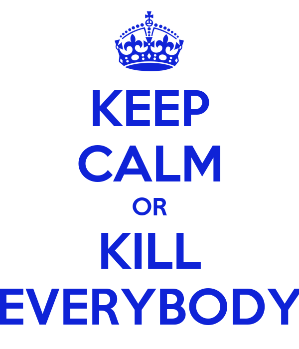KEEP CALM OR KILL EVERYBODY