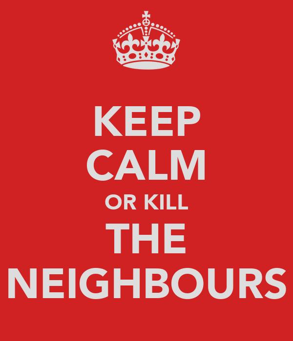 KEEP CALM OR KILL THE NEIGHBOURS