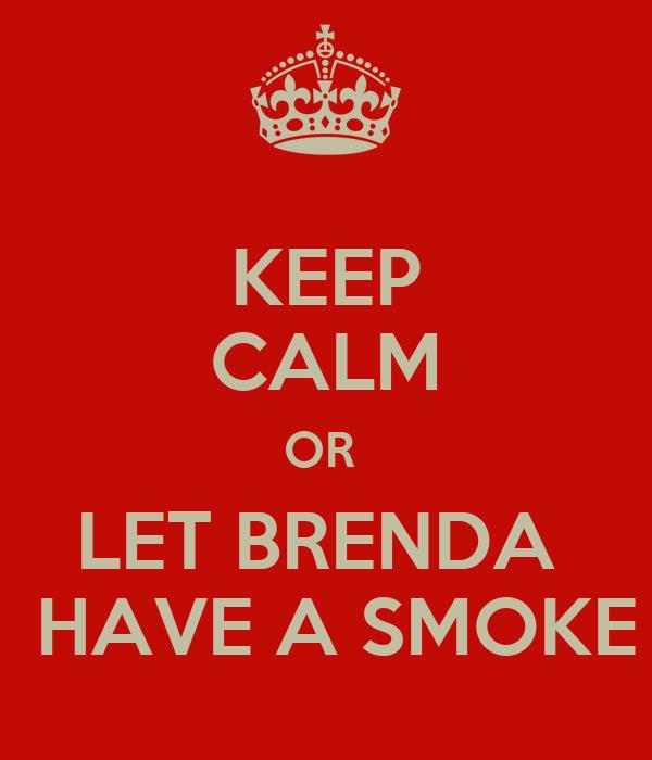 KEEP CALM OR  LET BRENDA   HAVE A SMOKE