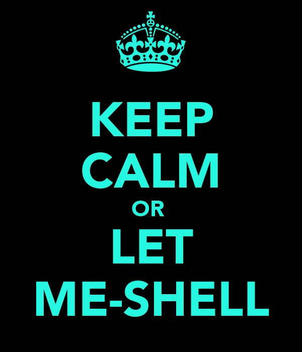 KEEP CALM OR  LET ME-SHELL