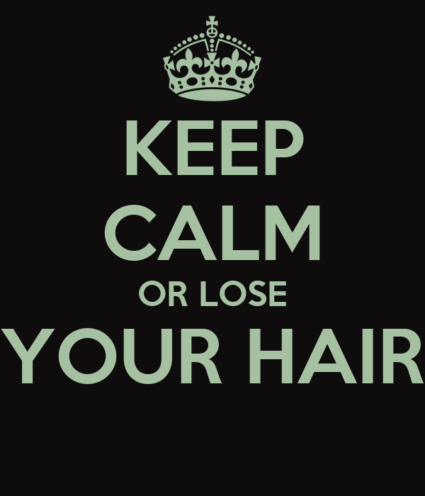 KEEP CALM OR LOSE YOUR HAIR