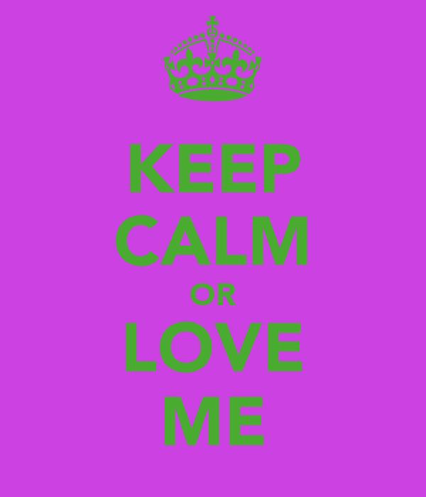 KEEP CALM OR LOVE ME