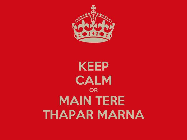 KEEP CALM OR MAIN TERE  THAPAR MARNA