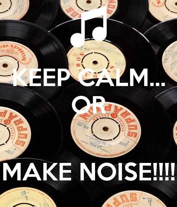 KEEP CALM... OR   MAKE NOISE!!!!