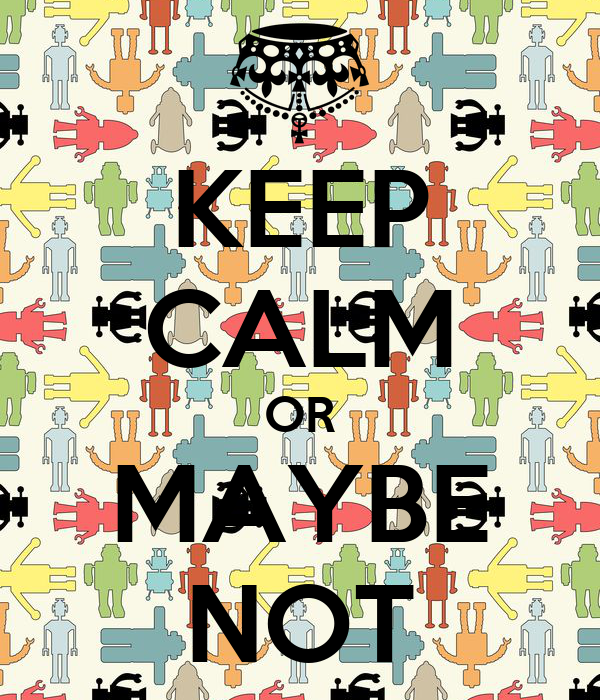 KEEP CALM OR MAYBE NOT