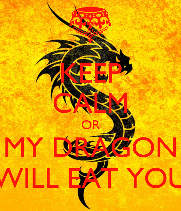 KEEP CALM OR MY DRAGON WILL EAT YOU