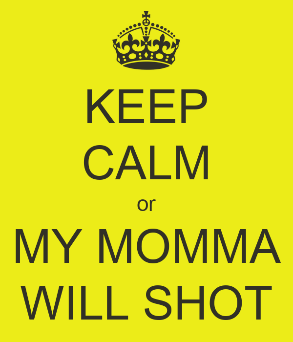 KEEP CALM or MY MOMMA WILL SHOT