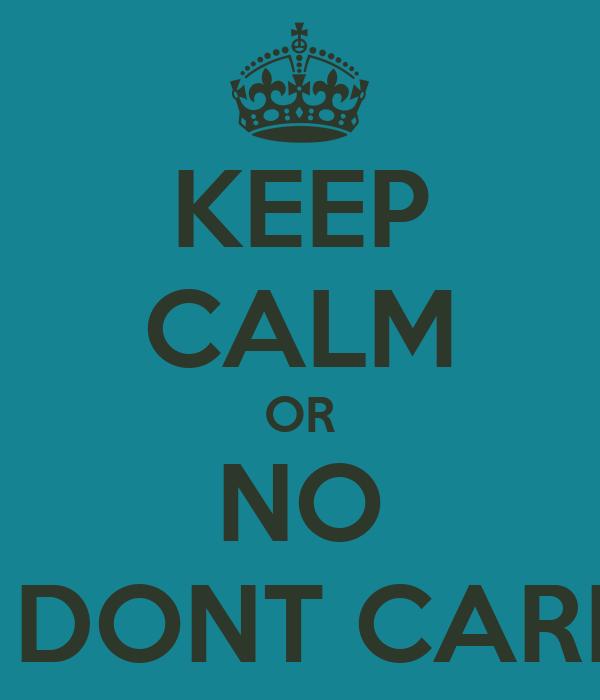 KEEP CALM OR NO I DONT CARE