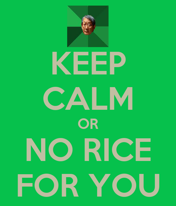 KEEP CALM OR NO RICE FOR YOU