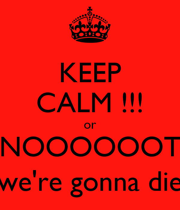 KEEP CALM !!! or NOOOOOOT (we're gonna die)