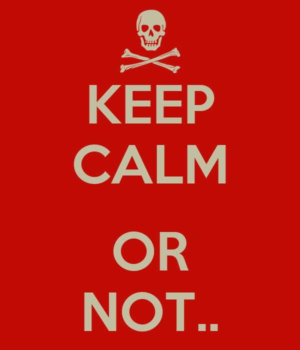 KEEP CALM  OR NOT..