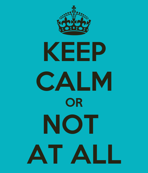 KEEP CALM OR NOT  AT ALL