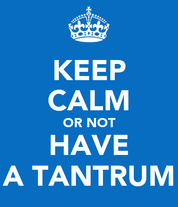 KEEP CALM OR NOT HAVE A TANTRUM