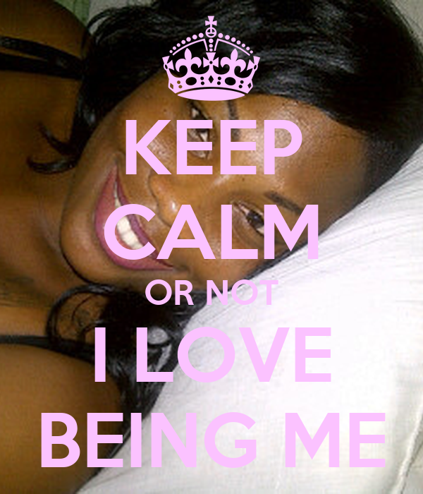 KEEP CALM OR NOT I LOVE BEING ME