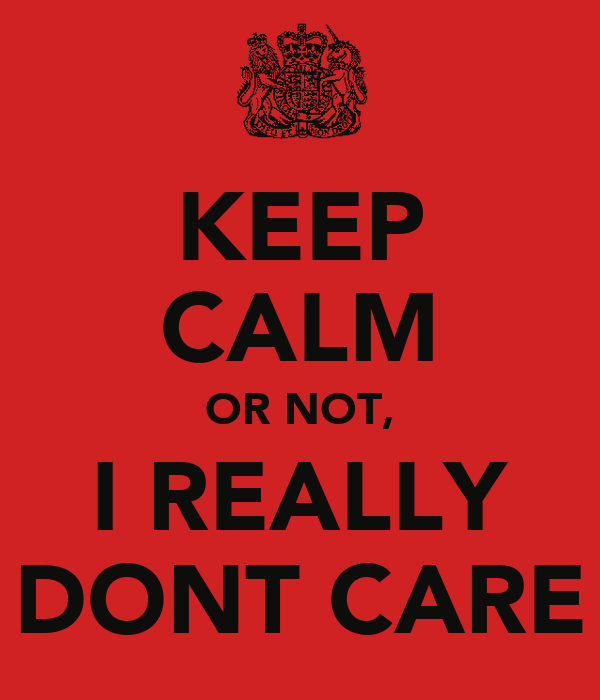 KEEP CALM OR NOT, I REALLY DONT CARE