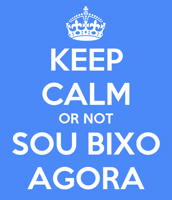 KEEP CALM OR NOT SOU BIXO AGORA