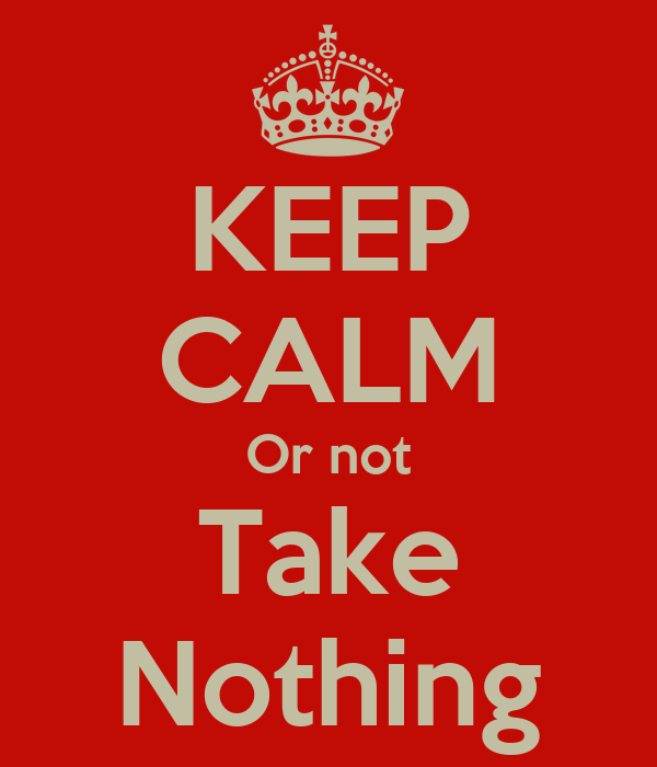 KEEP CALM Or not Take Nothing