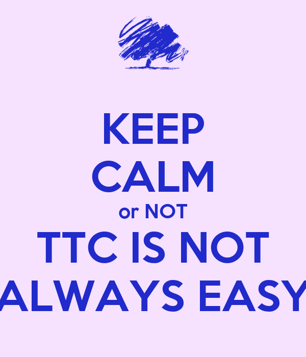 KEEP CALM or NOT TTC IS NOT ALWAYS EASY
