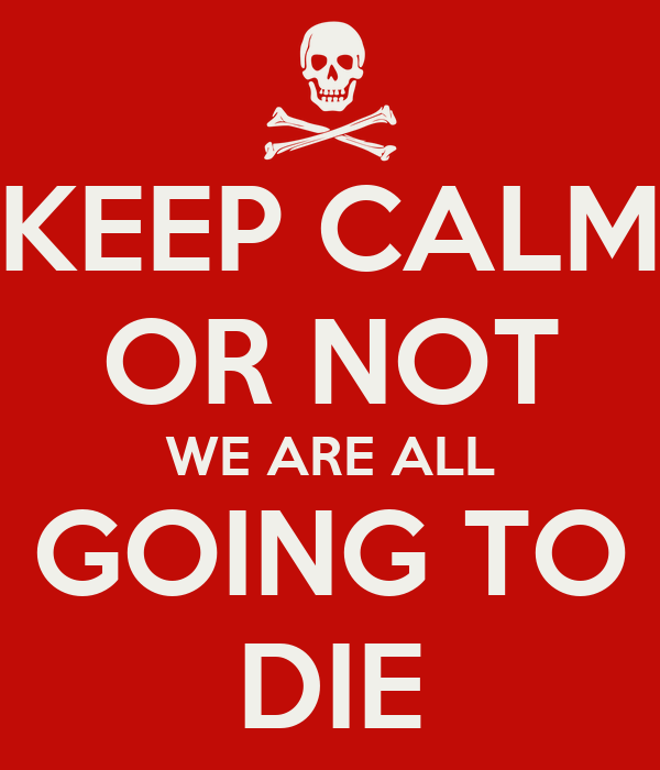 KEEP CALM OR NOT WE ARE ALL GOING TO DIE
