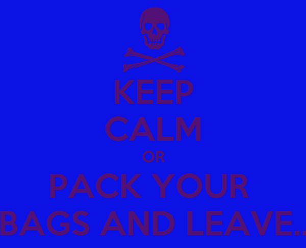 KEEP CALM OR PACK YOUR  BAGS AND LEAVE..