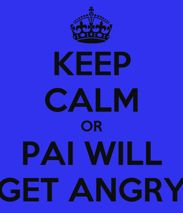 KEEP CALM OR PAI WILL GET ANGRY