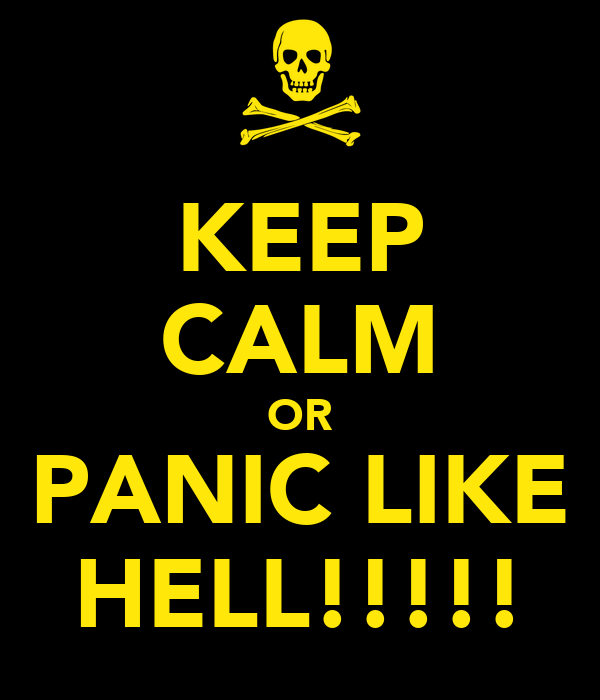 KEEP CALM OR PANIC LIKE HELL!!!!!
