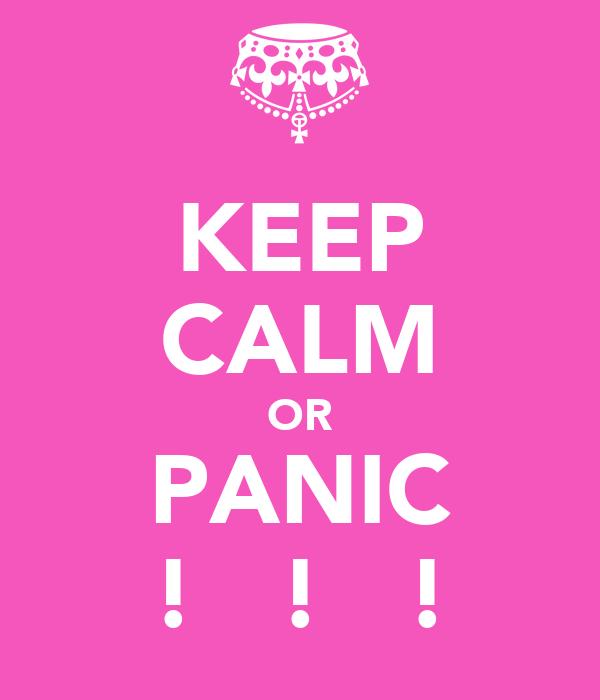 KEEP CALM OR PANIC !   !   !
