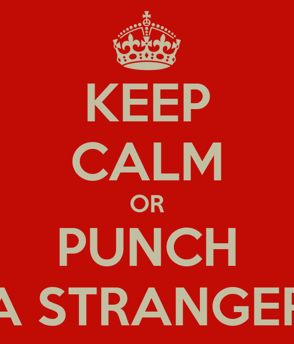 KEEP CALM OR PUNCH A STRANGER