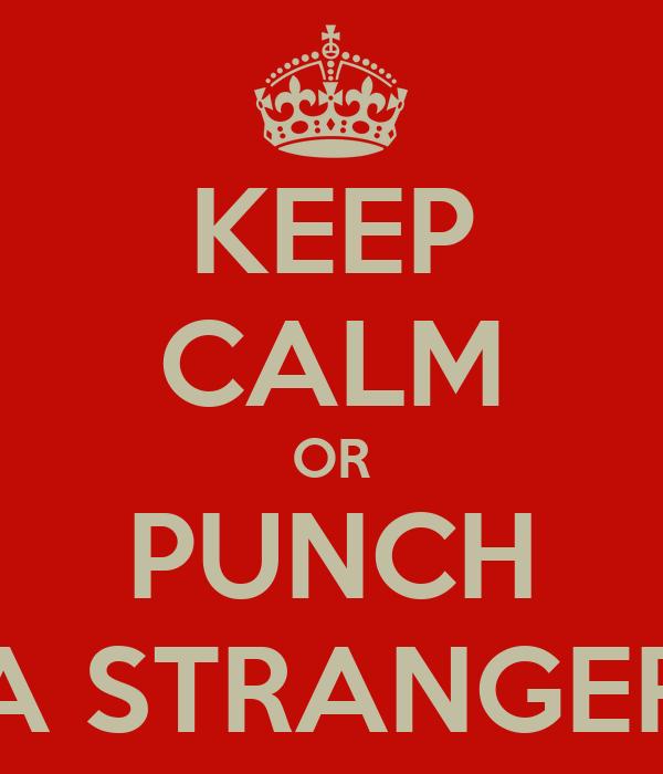 KEEP CALM OR PUNCH A STRANGER