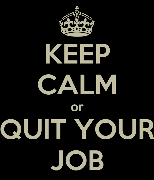KEEP CALM or QUIT YOUR JOB