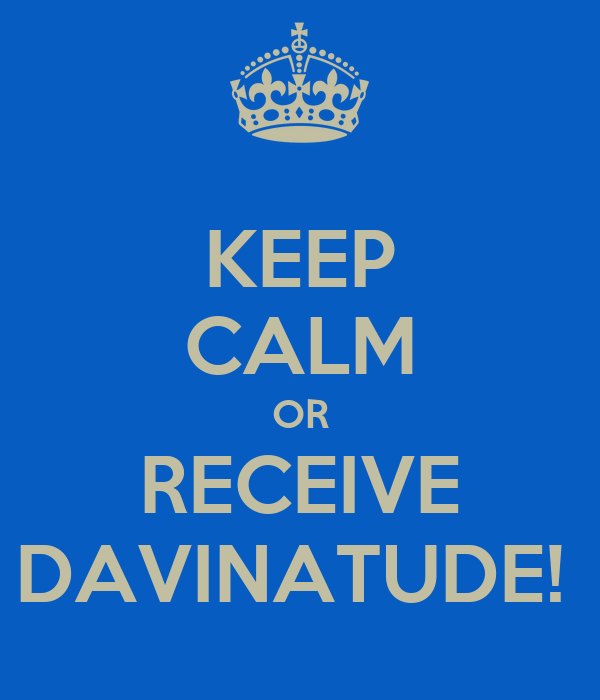 KEEP CALM OR RECEIVE DAVINATUDE!
