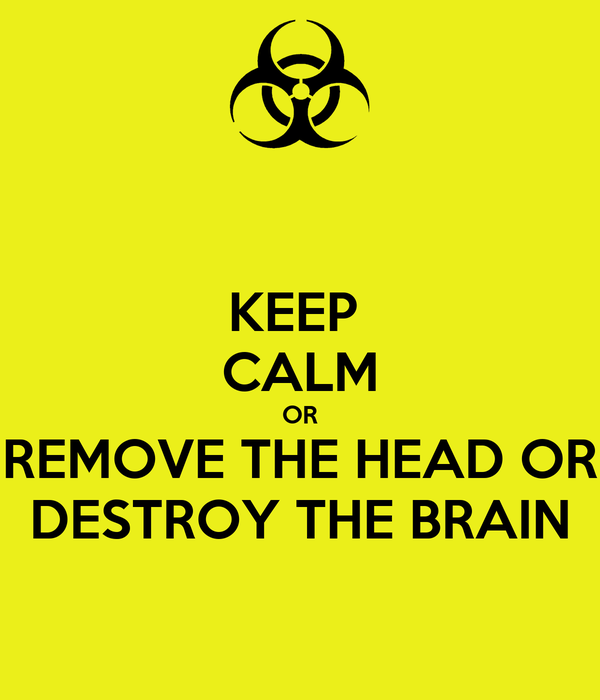 KEEP  CALM OR REMOVE THE HEAD OR DESTROY THE BRAIN