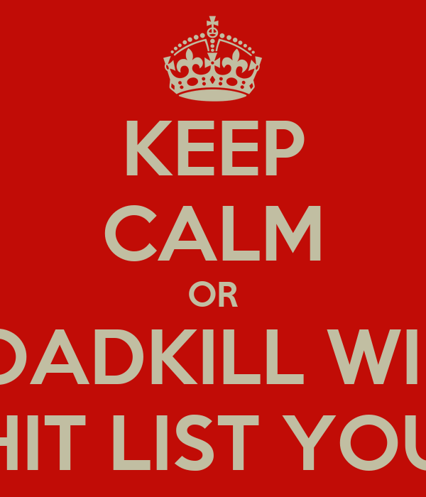 KEEP CALM OR ROADKILL WILL HIT LIST YOU