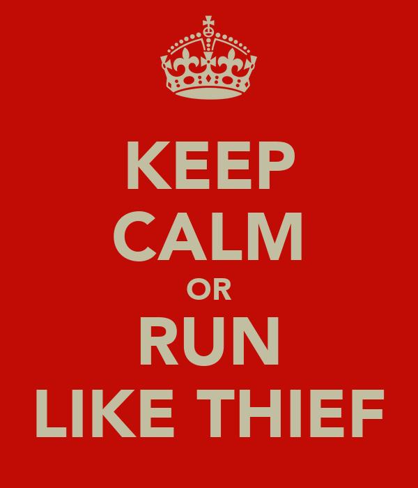 KEEP CALM OR RUN LIKE THIEF