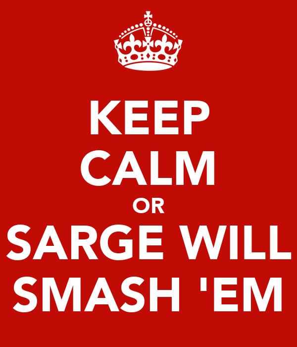 KEEP CALM OR SARGE WILL SMASH 'EM
