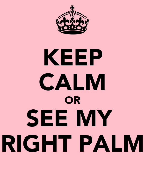 KEEP CALM OR SEE MY  RIGHT PALM