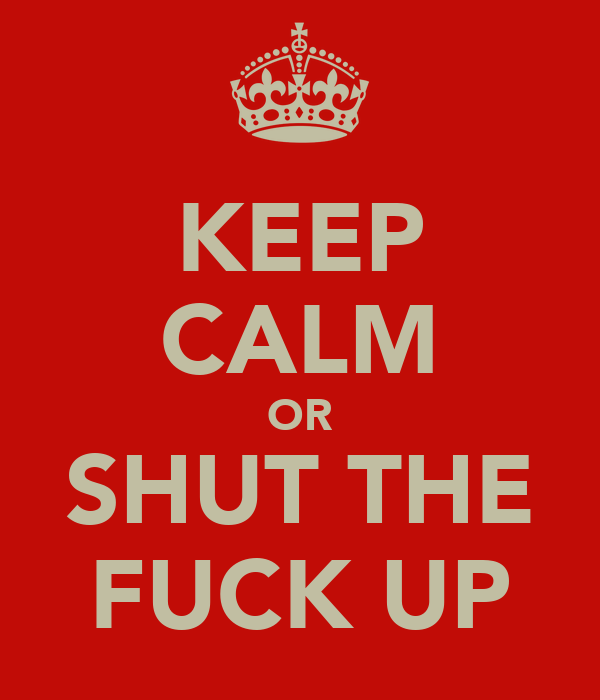 KEEP CALM OR SHUT THE FUCK UP