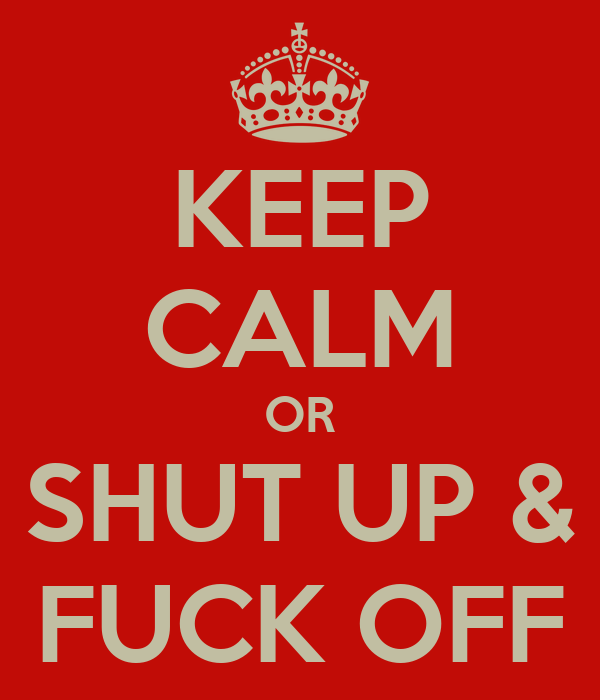 KEEP CALM OR SHUT UP & FUCK OFF