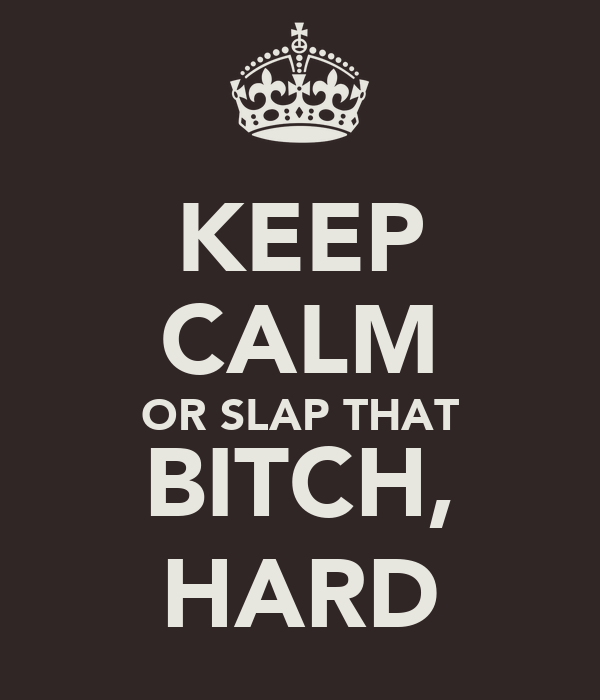 KEEP CALM OR SLAP THAT BITCH, HARD